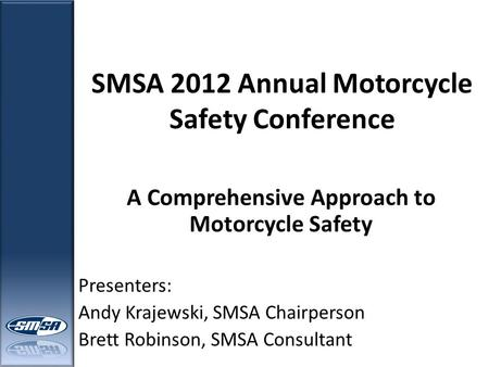 SMSA 2012 Annual Motorcycle Safety Conference A Comprehensive Approach to Motorcycle Safety Presenters: Andy Krajewski, SMSA Chairperson Brett Robinson,