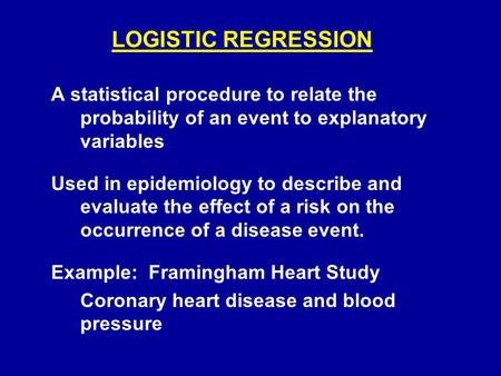 LOGISTIC REGRESSION A statistical procedure to relate the probability of an event to explanatory variables Used in epidemiology to describe and evaluate.