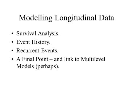 Modelling Longitudinal Data Survival Analysis. Event History. Recurrent Events. A Final Point – and link to Multilevel Models (perhaps).