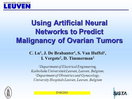 EMBC2001 Using Artificial Neural Networks to Predict Malignancy of Ovarian Tumors C. Lu 1, J. De Brabanter 1, S. Van Huffel 1, I. Vergote 2, D. Timmerman.