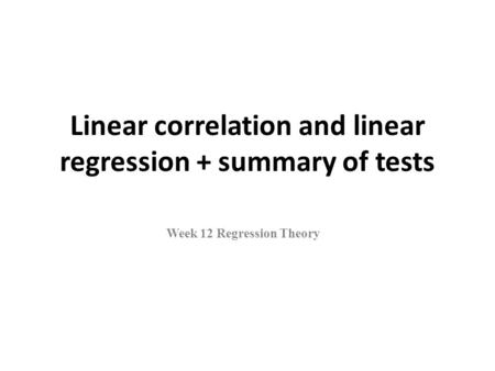 Linear correlation and linear regression + summary of tests Week 12 Regression Theory.