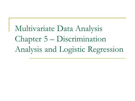 Multivariate Data Analysis Chapter 5 – Discrimination Analysis and Logistic Regression.