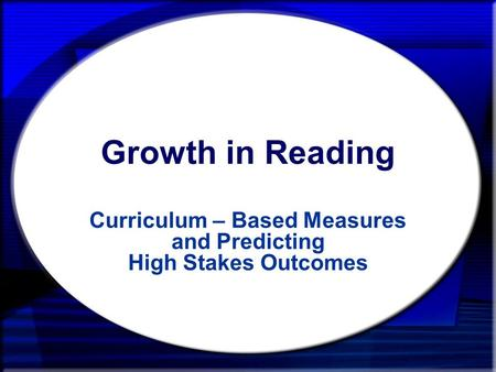 Growth in Reading Curriculum – Based Measures and Predicting High Stakes Outcomes.