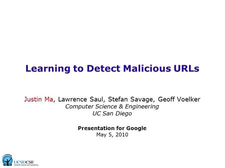 Learning to Detect Malicious URLs Justin Ma, Lawrence Saul, Stefan Savage, Geoff Voelker Computer Science & Engineering UC San Diego Presentation for Google.