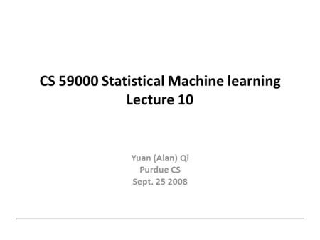CS 59000 Statistical Machine learning Lecture 10 Yuan (Alan) Qi Purdue CS Sept. 25 2008.