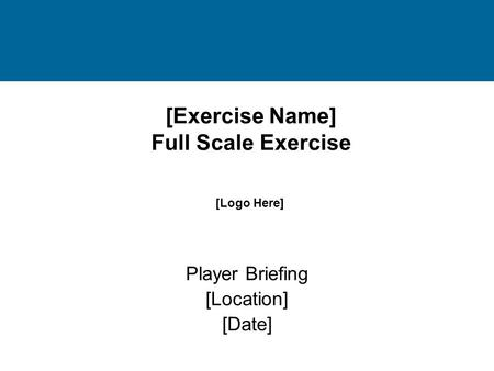 [Exercise Name] Full Scale Exercise Player Briefing [Location] [Date] [Logo Here]