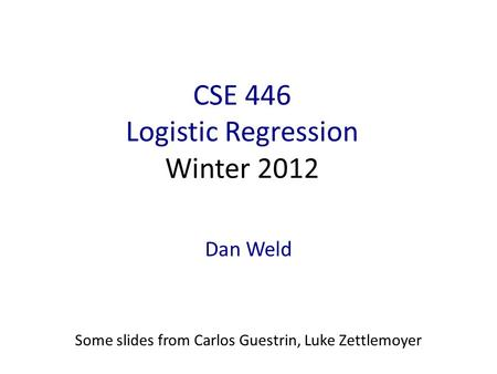 CSE 446 Logistic Regression Winter 2012 Dan Weld Some slides from Carlos Guestrin, Luke Zettlemoyer.