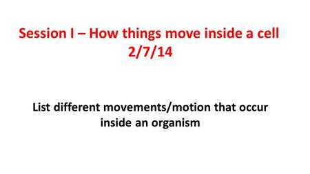 List different movements/motion that occur inside an organism Session I – How things move inside a cell 2/7/14.