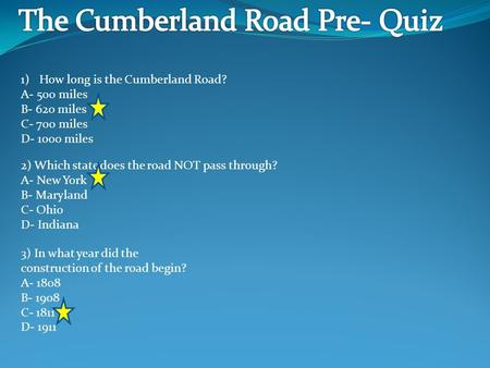1)How long is the Cumberland Road? A- 500 miles B- 620 miles C- 700 miles D- 1000 miles 2) Which state does the road NOT pass through? A- New York B- Maryland.
