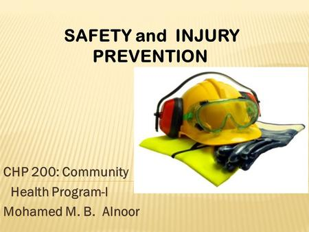 CHP 200: Community Health Program-l Mohamed M. B. Alnoor SAFETY and INJURY PREVENTION.