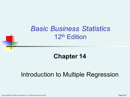 Chap 14-1 Copyright ©2012 Pearson Education, Inc. publishing as Prentice Hall Chap 14-1 Chapter 14 Introduction to Multiple Regression Basic Business Statistics.