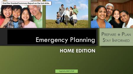 Emergency Planning HOME EDITIONHOME EDITION P P S I P REPARE  P LAN S TAY I NFORMED Supplied by MAKE A PLAN Find the Graded Summary Report on the last.