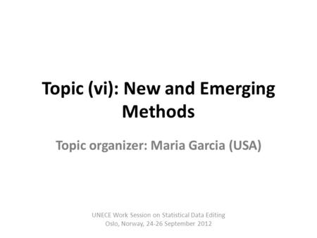 Topic (vi): New and Emerging Methods Topic organizer: Maria Garcia (USA) UNECE Work Session on Statistical Data Editing Oslo, Norway, 24-26 September 2012.