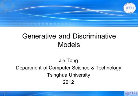 1 Generative and Discriminative Models Jie Tang Department of Computer Science & Technology Tsinghua University 2012.