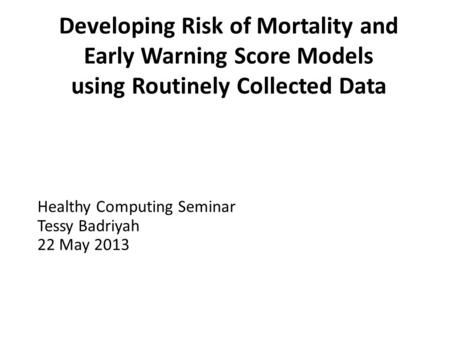 Developing Risk of Mortality and Early Warning Score Models using Routinely Collected Data Healthy Computing Seminar Tessy Badriyah 22 May 2013.