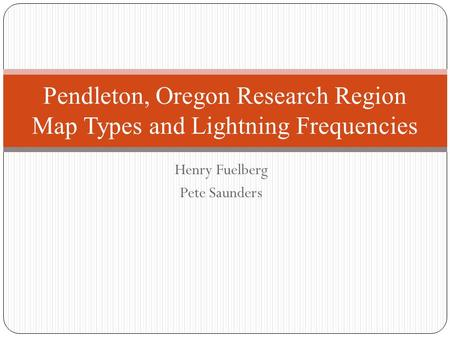 Henry Fuelberg Pete Saunders Pendleton, Oregon Research Region Map Types and Lightning Frequencies.