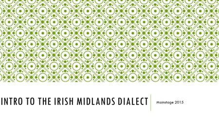 INTRO TO THE IRISH MIDLANDS DIALECT Mainstage 2015.