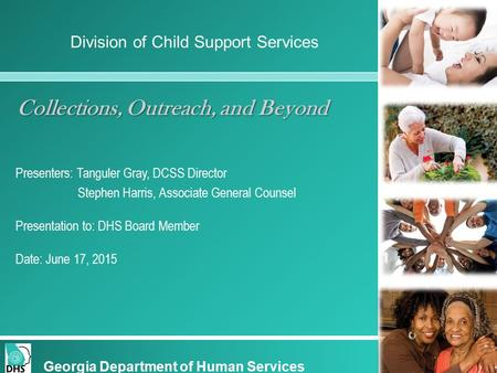 Collections, Outreach, and Beyond Presenters: Tanguler Gray, DCSS Director Stephen Harris, Associate General Counsel Presentation to: DHS Board Member.