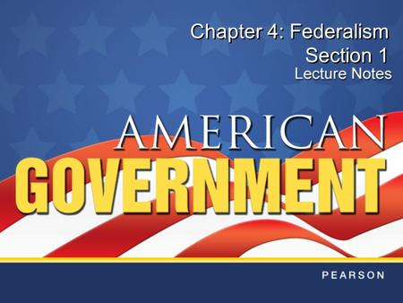 Chapter 4: Federalism Section 1. Copyright © Pearson Education, Inc.Slide 2 Chapter 4, Section 1 Objectives 1.Define federalism and explain why the Framers.