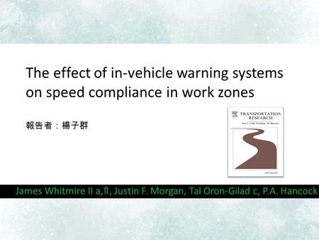 The effect of in-vehicle warning systems on speed compliance in work zones 報告者:楊子群 James Whitmire II a, ⇑, Justin F. Morgan, Tal Oron-Gilad c, P.A. Hancock.