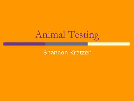 Animal Testing Shannon Kratzer What is Animal Testing?  Animal testing is the use of non-human organisms (such as a rabbit) in development and research.