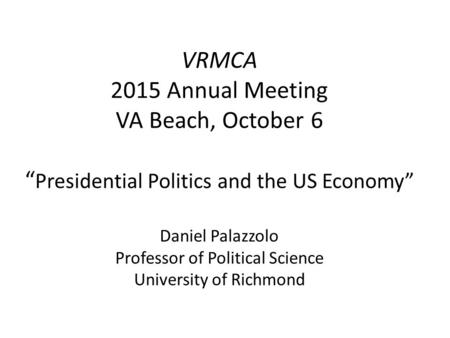 "VRMCA 2015 Annual Meeting VA Beach, October 6 "" Presidential Politics and the US Economy"" Daniel Palazzolo Professor of Political Science University of."