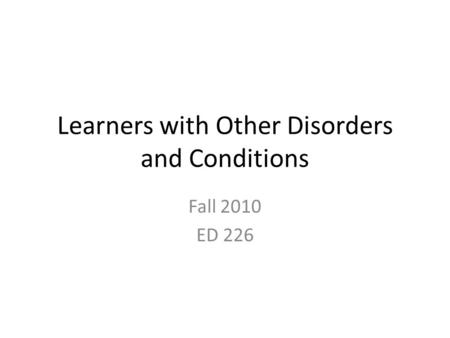 Learners with Other Disorders and Conditions Fall 2010 ED 226.