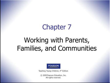Teaching Young Children, 4 th Edition © 2009 Pearson Education, Inc. All rights reserved. Working with Parents, Families, and Communities Chapter 7.