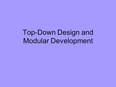 Top-Down Design and Modular Development. The process of developing methods for objects is mostly a process of developing algorithms; each method is an.