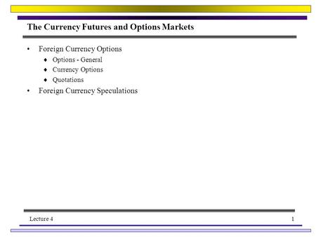 Lecture 41 The Currency Futures and Options Markets Foreign Currency Options  Options - General  Currency Options  Quotations Foreign Currency Speculations.