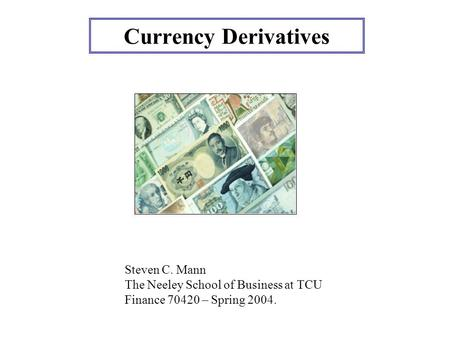 Currency Derivatives Steven C. Mann The Neeley School of Business at TCU Finance 70420 – Spring 2004.