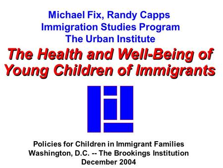 Michael Fix, Randy Capps Immigration Studies Program The Urban Institute The Health and Well-Being of Young Children of Immigrants The Health and Well-Being.