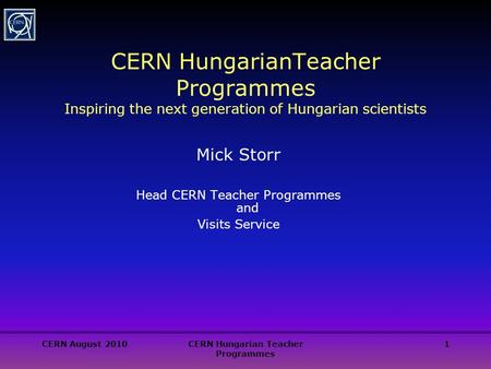 CERN August 2010CERN Hungarian Teacher Programmes 1 CERN HungarianTeacher Programmes Inspiring the next generation of Hungarian scientists Mick Storr Head.