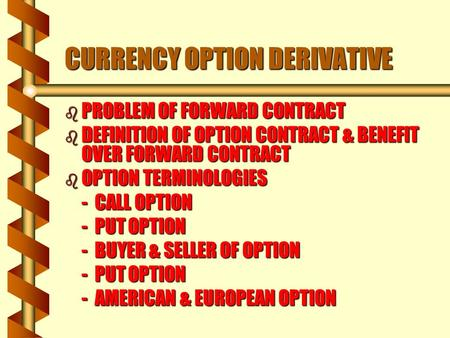 B PROBLEM OF FORWARD CONTRACT b DEFINITION OF OPTION CONTRACT & BENEFIT OVER FORWARD CONTRACT b OPTION TERMINOLOGIES - CALL OPTION - PUT OPTION - BUYER.