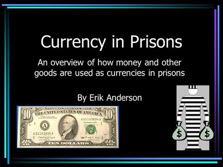 Currency in Prisons An overview of how money and other goods are used as currencies in prisons By Erik Anderson.