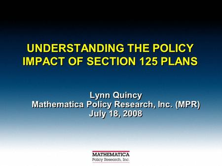 UNDERSTANDING THE POLICY IMPACT OF SECTION 125 PLANS Lynn Quincy Mathematica Policy Research, Inc. (MPR) July 18, 2008 Lynn Quincy Mathematica Policy Research,