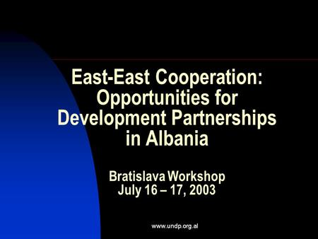 Www.undp.org.al East-East Cooperation: Opportunities for Development Partnerships in Albania Bratislava Workshop July 16 – 17, 2003.