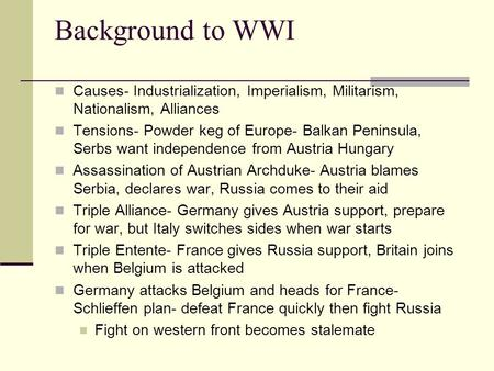 Background to WWI Causes- Industrialization, Imperialism, Militarism, Nationalism, Alliances Tensions- Powder keg of Europe- Balkan Peninsula, Serbs want.