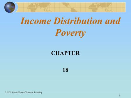 1 Income Distribution and Poverty CHAPTER 18 © 2003 South-Western/Thomson Learning.