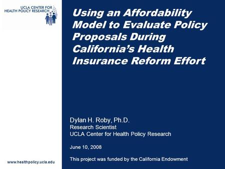 Www.healthpolicy.ucla.edu Dylan H. Roby, Ph.D. Research Scientist UCLA Center for Health Policy Research June 10, 2008 This project was funded by the California.