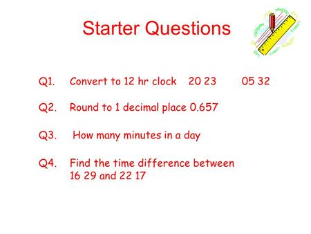 Starter Questions Q1. Convert to 12 hr clock