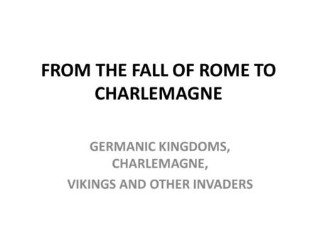 FROM THE FALL OF ROME TO CHARLEMAGNE GERMANIC KINGDOMS, CHARLEMAGNE, VIKINGS AND OTHER INVADERS.