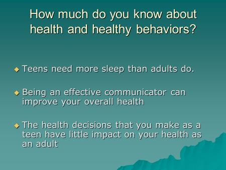 How much do you know about health and healthy behaviors?  Teens need more sleep than adults do.  Being an effective communicator can improve your overall.