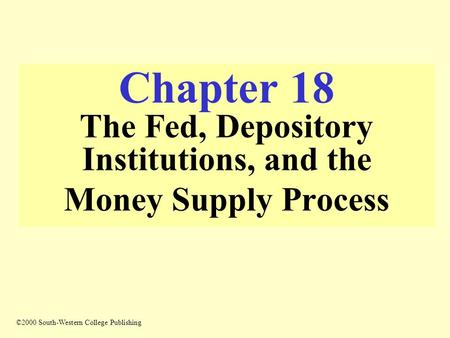 Chapter 18 The Fed, Depository Institutions, and the Money Supply Process ©2000 South-Western College Publishing.