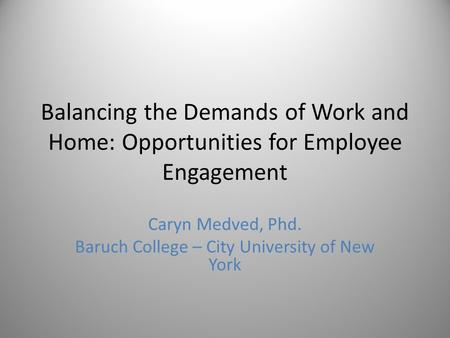 Balancing the Demands of Work and Home: Opportunities for Employee Engagement Caryn Medved, Phd. Baruch College – City University of New York.