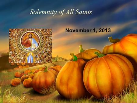 Solemnity of All Saints November 1, 2013. Commemoration of All the Faithful Departed November 2, 2013.