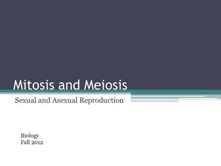 Mitosis and Meiosis Sexual and Asexual Reproduction Biology Fall 2012.