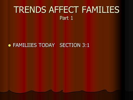 TRENDS AFFECT FAMILIES Part 1 FAMILIIES TODAY SECTION 3:1 FAMILIIES TODAY SECTION 3:1.