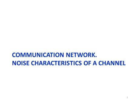COMMUNICATION NETWORK. NOISE CHARACTERISTICS OF A CHANNEL 1.