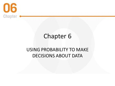 Chapter 6 USING PROBABILITY TO MAKE DECISIONS ABOUT DATA.